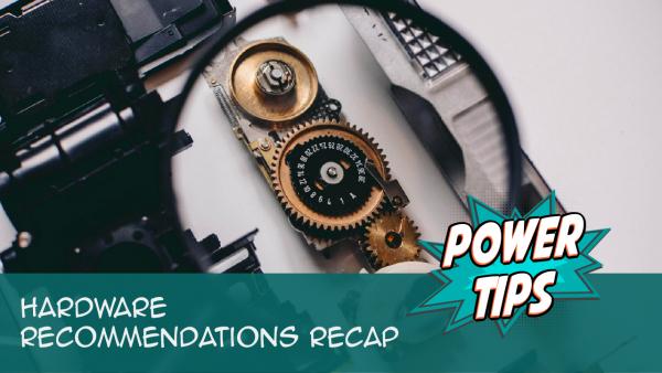 Power Tip: Hardware Recommendations Recap